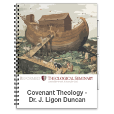 Covenant Theology by Dr. J. Ligon Duncan (Reformed Theological Seminary)