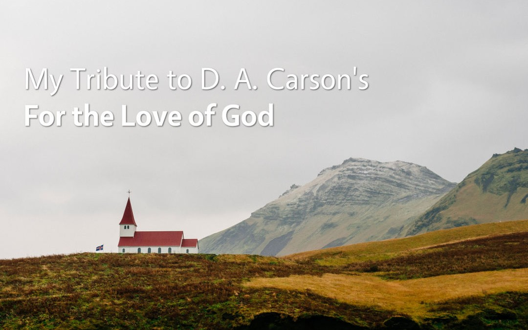 My Tribute to D. A. Carson's Book: For the Love of God